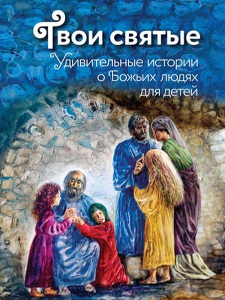 Екатерина Щеголева Твои святые. Удивительные истории о Божьих людях