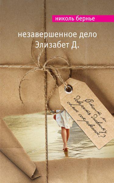 Николь Бернье Незавершенное дело Элизабет Д. ISBN: 978-5-699-83947-6 бернье николь незавершенное дело элизабет д
