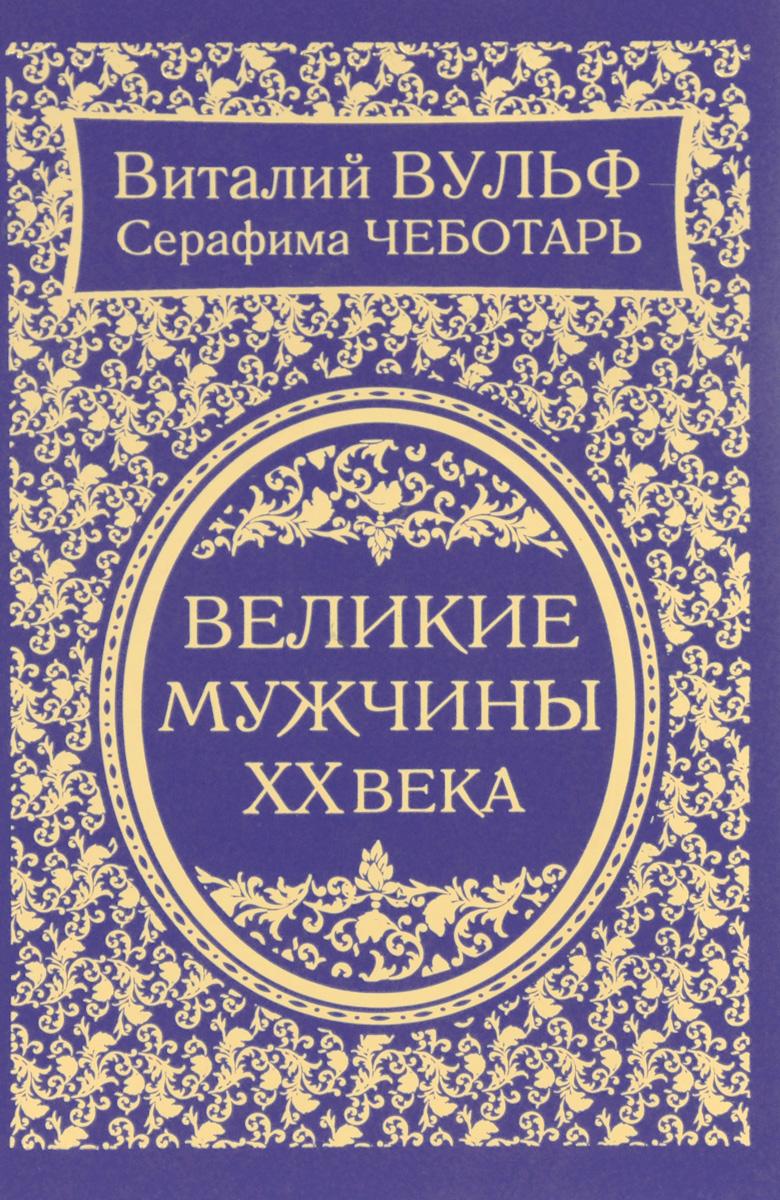 Виталий Вульф, Серафима Чеботарь Великие мужчины XX века великие имена россии