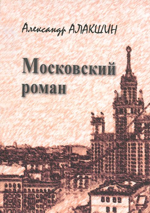 Александр Алакшин Московский роман ISBN: 978-5-9676-0666-3 цена