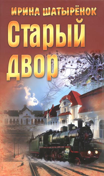 Ирина Шатыренок Старый двор