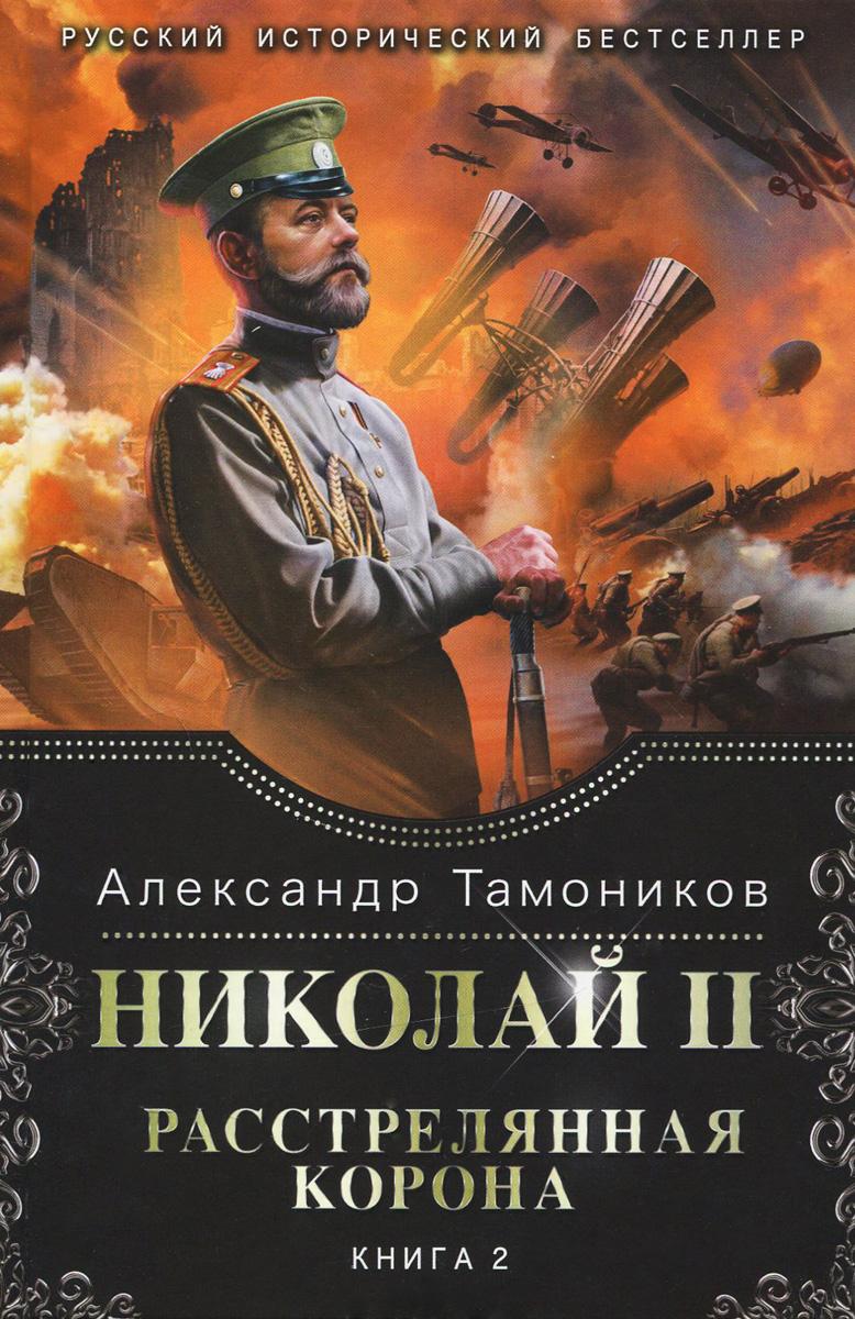 Александр Тамоников Николай 2. Расстрелянная корона. Книга 2 эксмо николай ii расстрелянная корона книга 1