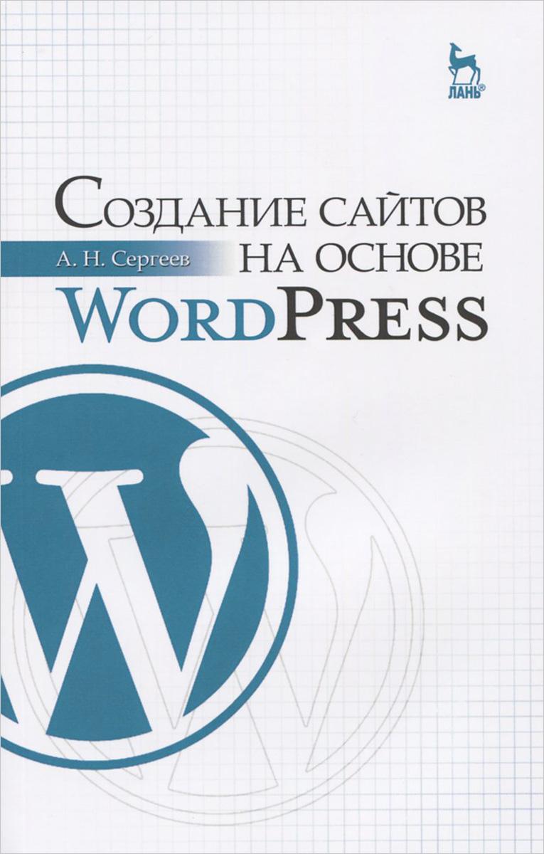 А. Н. Сергеев Создание сайтов на основе WordPress. Учебное пособие елена гениатулина cms системы управления контентом