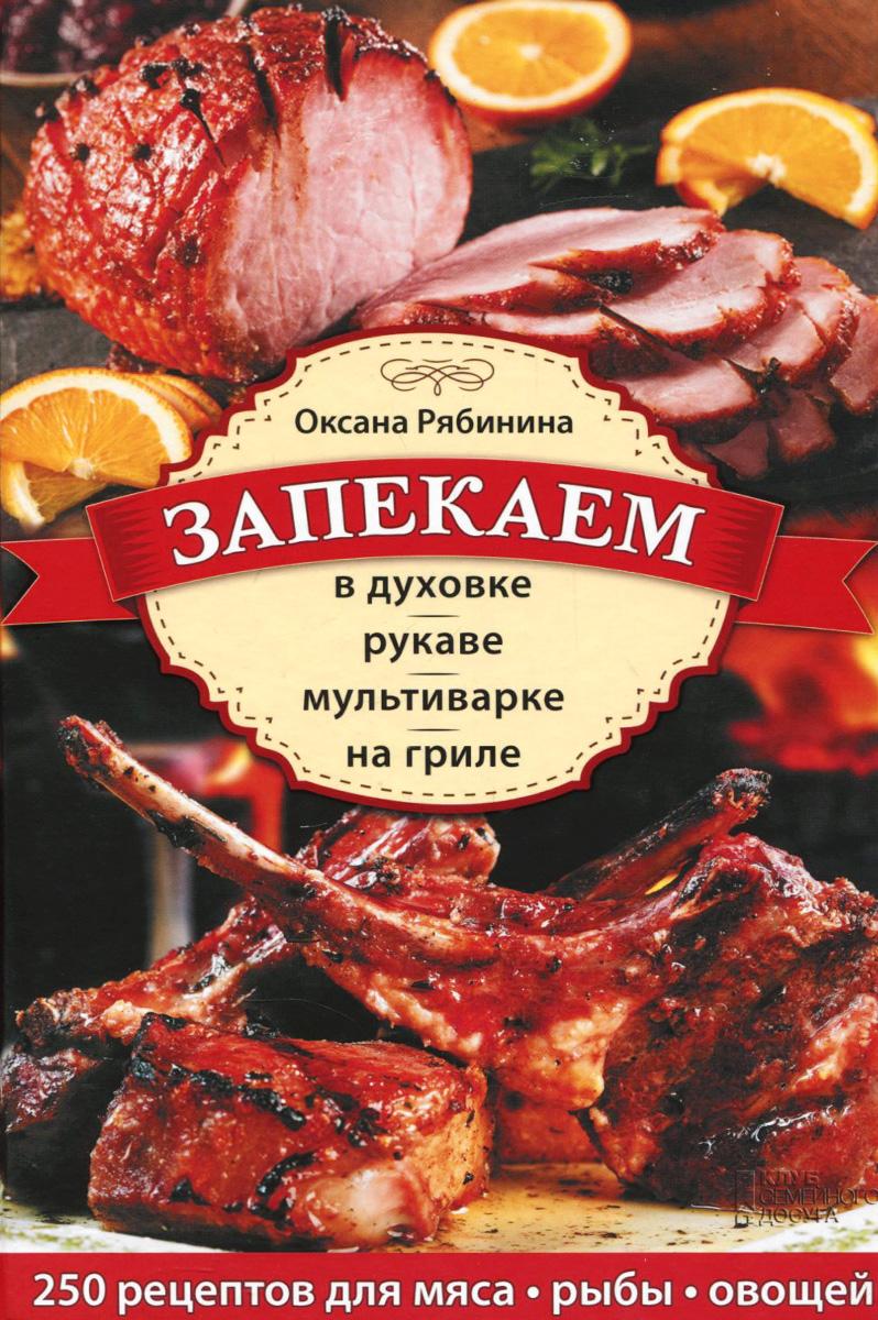 Оксана Рябинина Запекаем в духовке, рукаве, мультиварке, на гриле силы в природе