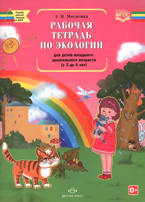 Рабочая тетрадь по экологии для детей младшего дошкольного возраста (с 3 до 4 лет). Л. И. Мосягина