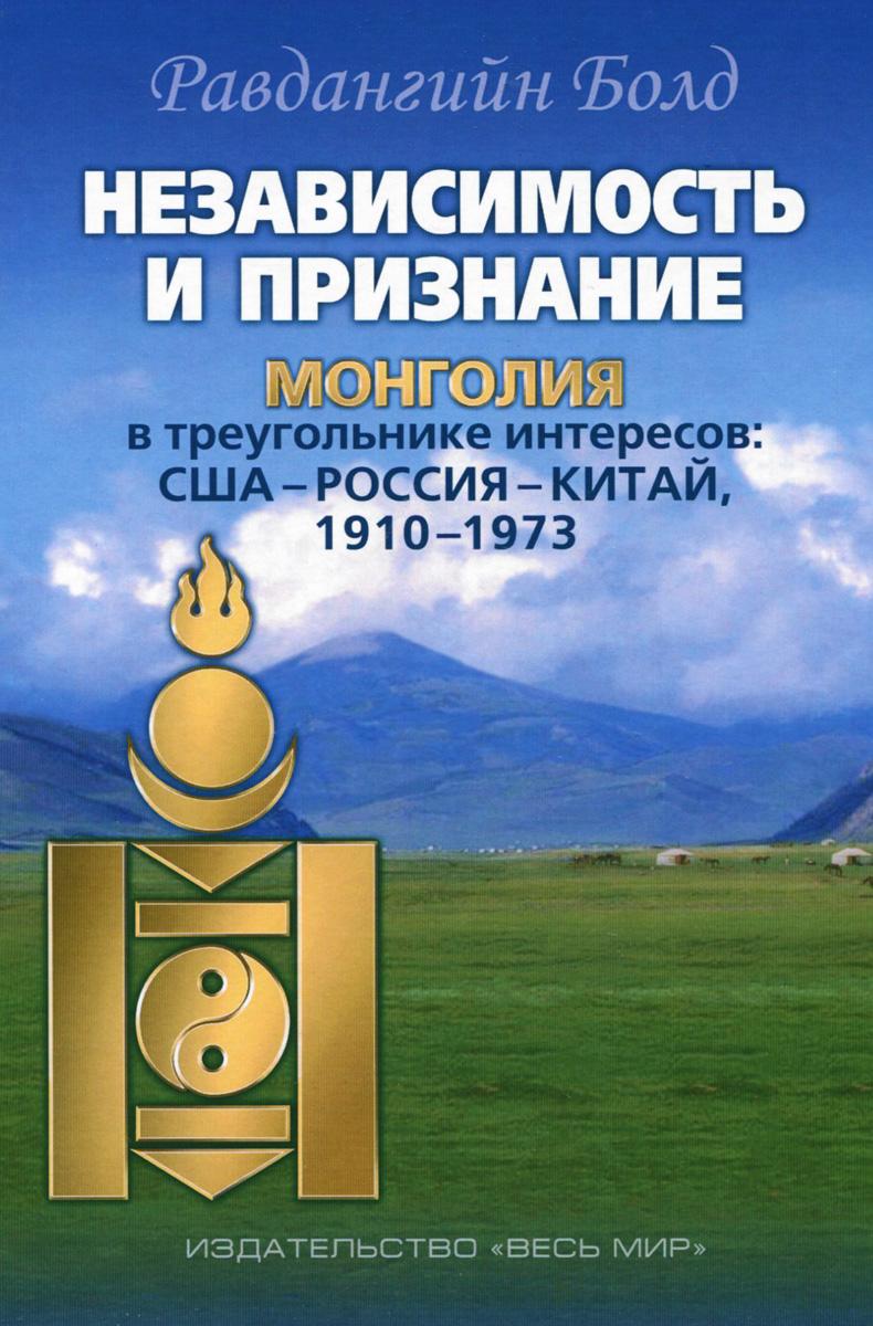 Zakazat.ru: Независимость и признание. Монголия в треугольнике интересов. США-Россия-Китай, 1910-1973. Равдангийн Болд