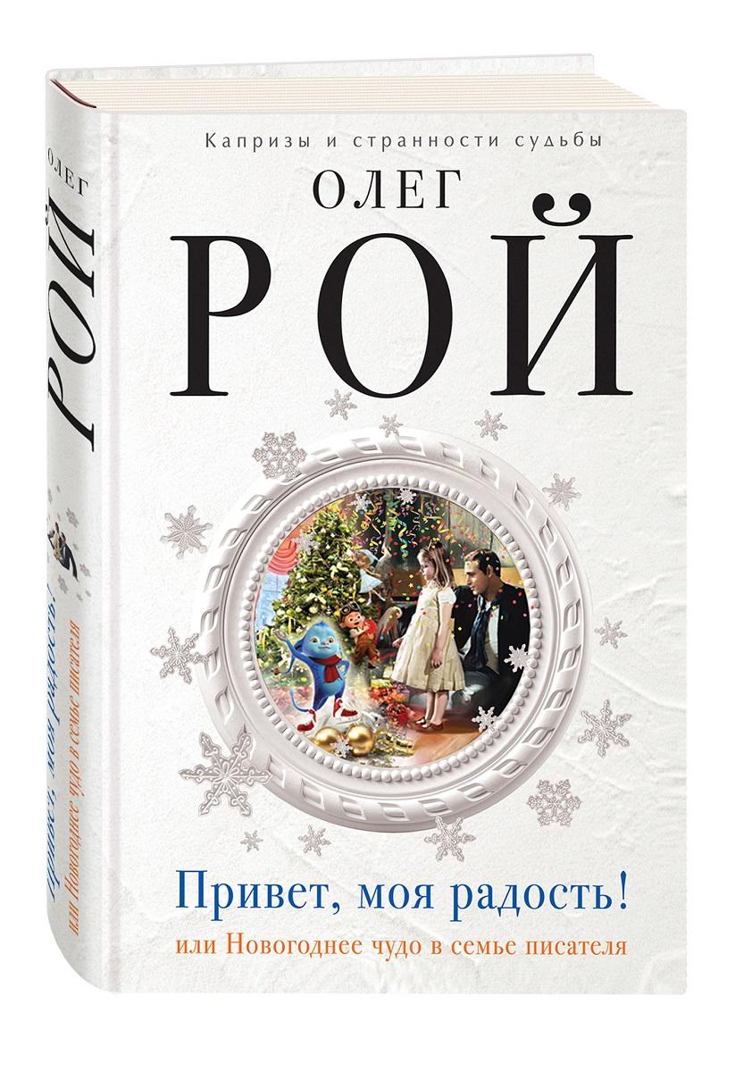 Олег Рой Привет, моя радость! или Новогоднее чудо в семье писателя привет моя радость рой о