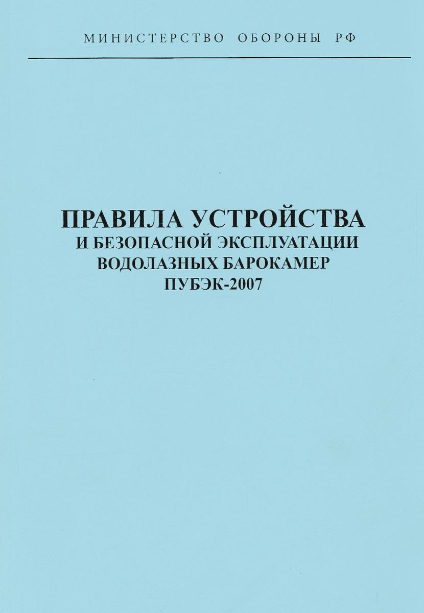 Правила устройства и безопасной эксплуатации водолазных барокамер ПУБЭК-2007 правила устройства и безопасной эксплуатации водолазных барокамер