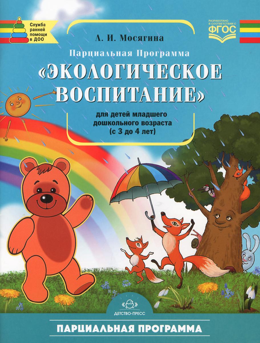 Л. И. Мосягина Экологическое воспитание. Парциальная программа для детей младшего дошкольного возраста (с 3 до 4 лет)