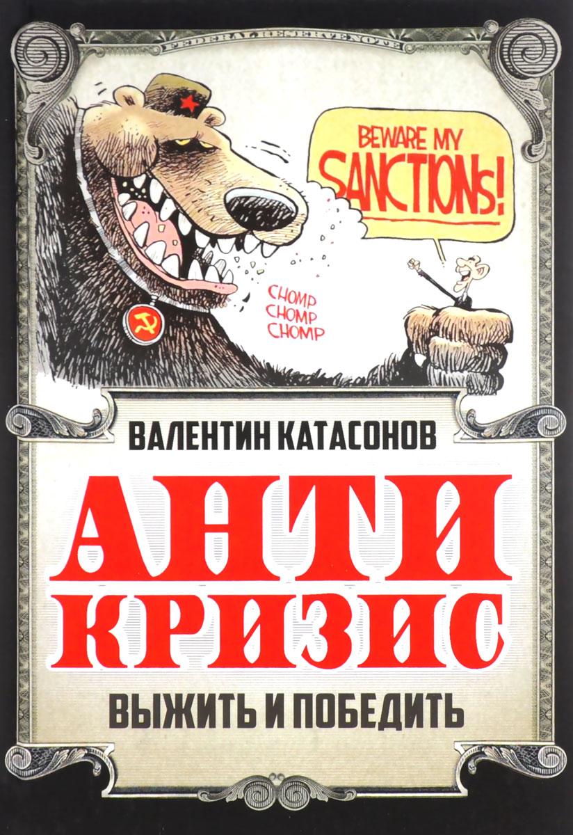 Валентин Катасонов Антикризис. Выжить и победить катасонов валентин юрьевич мировая кабала ограбление по…