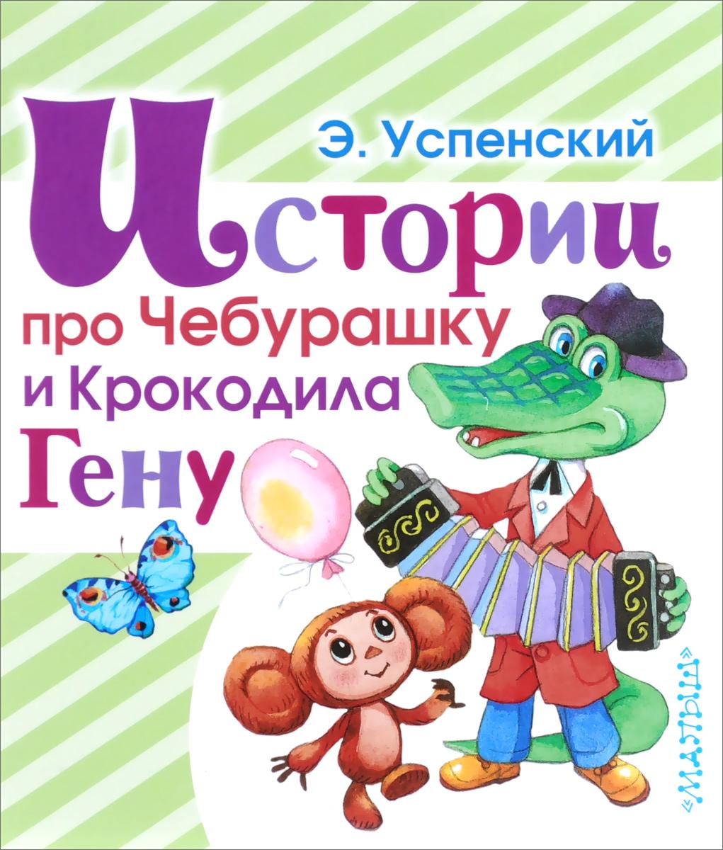 Э. Успенский Истории про Чебурашку и Крокодила Гену