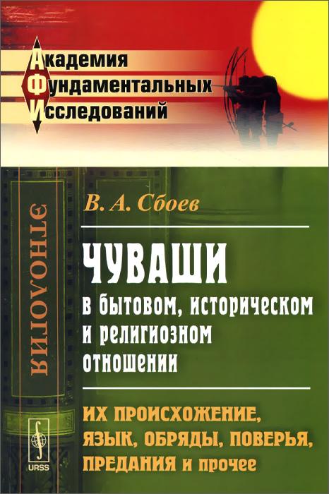 В. А. Сбоев Чуваши в бытовом, историческом и религиозном отношении. Их происхождение, язык, обряды, поверья, предания и прочее