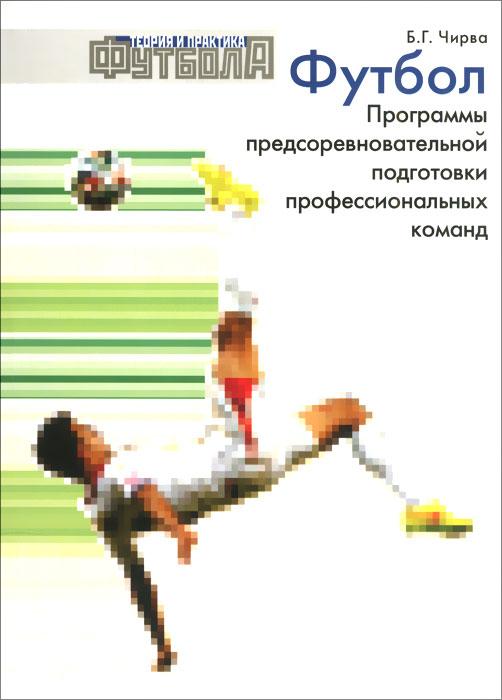 Футбол. Программы предсоревновательной подготовки профессиональных команд. Б. Г. Чирва