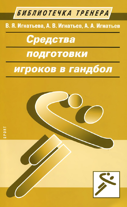 Средства подготовки игроков в гандбол. В. Я. Игнатьева, А. В. Игнатьев, А. А. Игнатьев