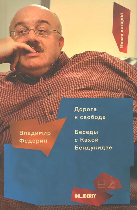 Владимир Федорин Дорога к свободе. Беседы с Кахой Бендукидзе