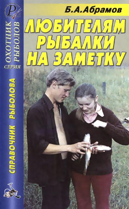 Б. А. Абрамов Любителям рыбалки на заметку. Справочник рыбалова
