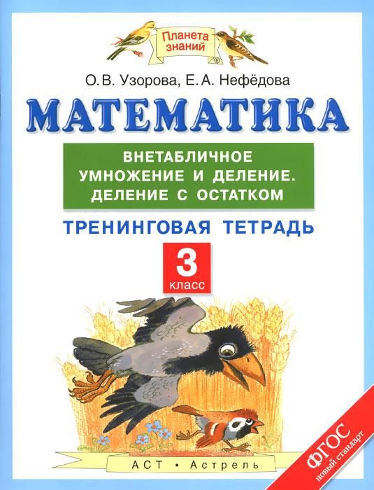 О. В. Узорова, Е. А. Нефедова Математика. 3 класс. Внетабличное умножение и деление. Деление с остатком. Тренинговая тетрадь е никитина математика умножение и деление рабочая тетрадь