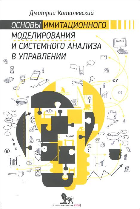 Дмитрий Каталевский Основы имитационного моделирования и системного анализа в управлении. Учебное пособие