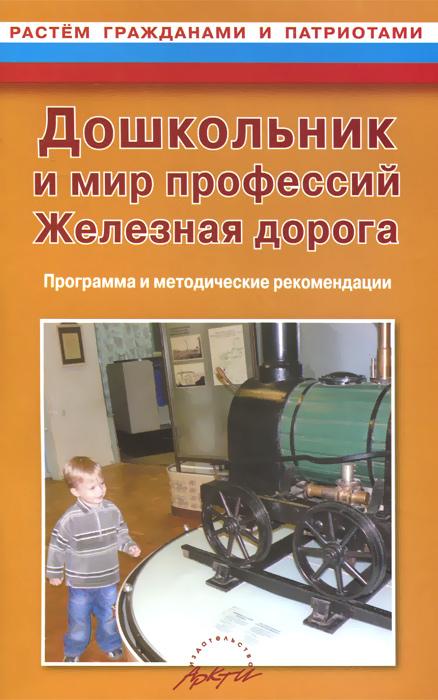 Дошкольник и мир профессий. Железная дорога. Программа и методические рекомендации