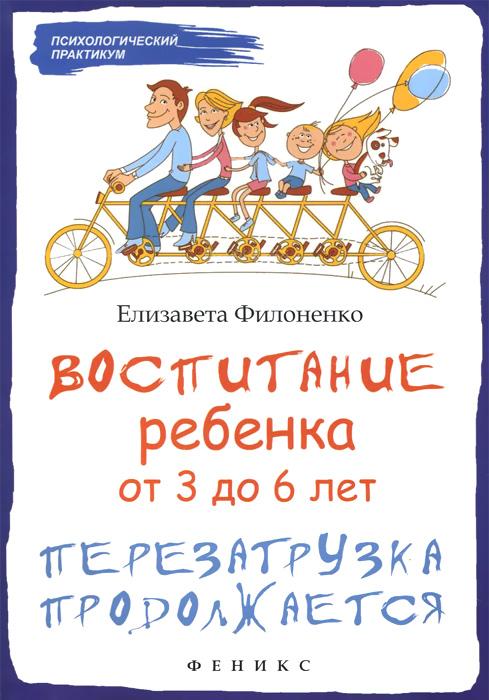 Елизавета Филоненко Воспитание ребенка от 3 до 6 лет. Перезагрузка продолжается