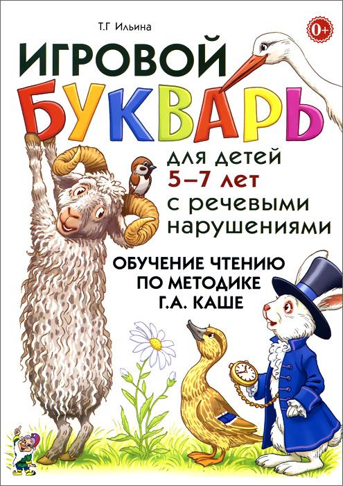 Т. Г. Ильина Игровой букварь для детей 5-7 лет с речевыми нарушениями. Обучение чтению по методике Г. А. Каше