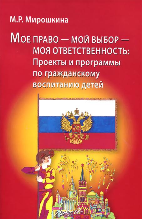 М. Р. Мирошкина. Мое право - мой выбор - моя ответственность. Проекты и программы по гражданскому воспитанию детей