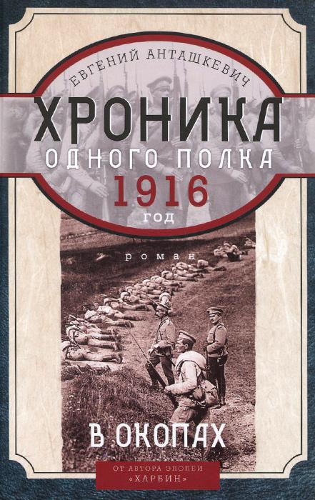 Евгений Анташкевич В окопах. 1916 год. Хроника одного полка анташкевич е хроника одного полка 1915 год