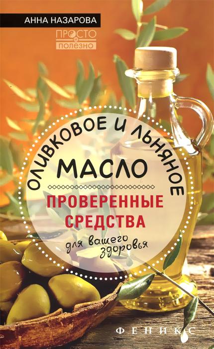 Анна Назарова Оливковое и льняное масло - проверенные средства для вашего здоровья рево в определитель болезней и рецепты здоровья