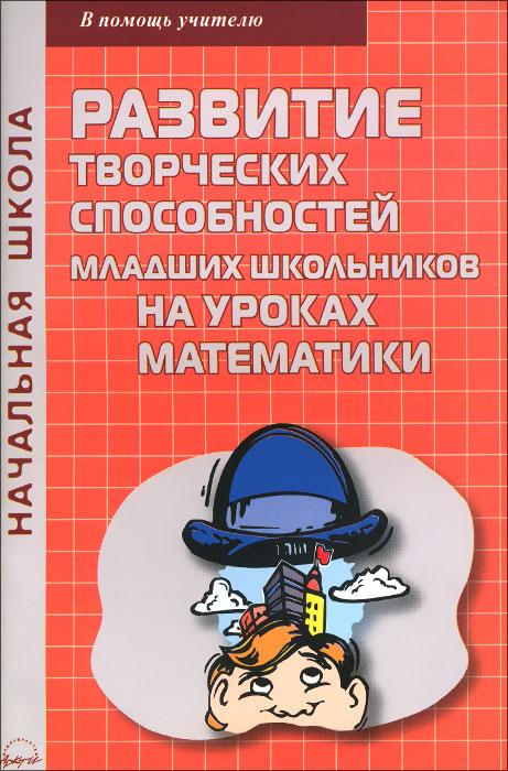 Zakazat.ru: Развитие творческих способностей младших школьников на уроках математики. Т. В. Золотова