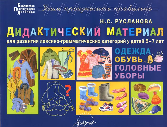 Н. С. Русланова Одежда. Обувь. Головные уборы. Дидактический материал для развития лексико-грамматических категорий у детей 5-7 лет
