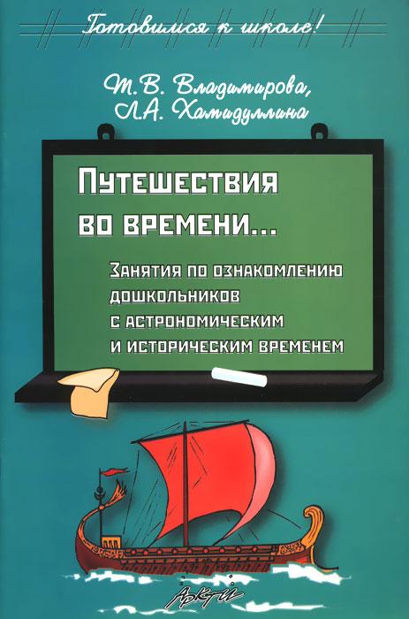 Zakazat.ru: Путешествия во времени... Занятия по ознакомлению дошкольников с астрономическим и историческим временем. Т. В. Владимирова, Л. А. Хамидуллина