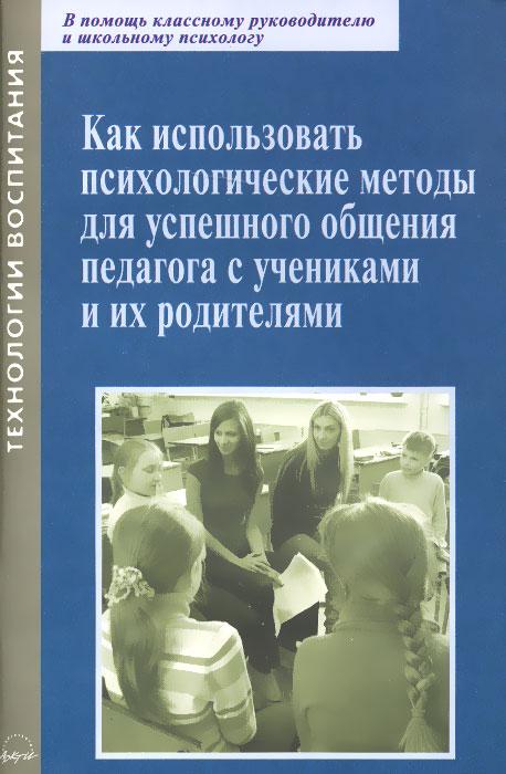Как использовать психологические методы для успешного общения педагога с учениками и их родителями. Практическое пособие