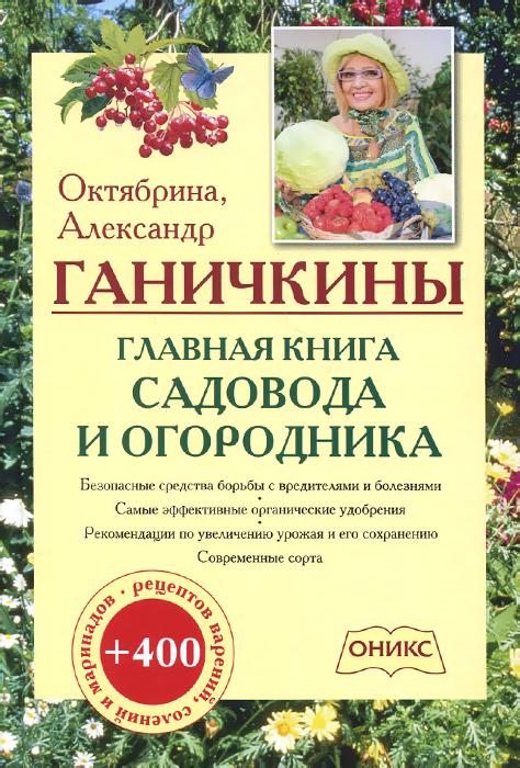 Октябрина и Александр Ганичкины Главная книга садовода и огородника