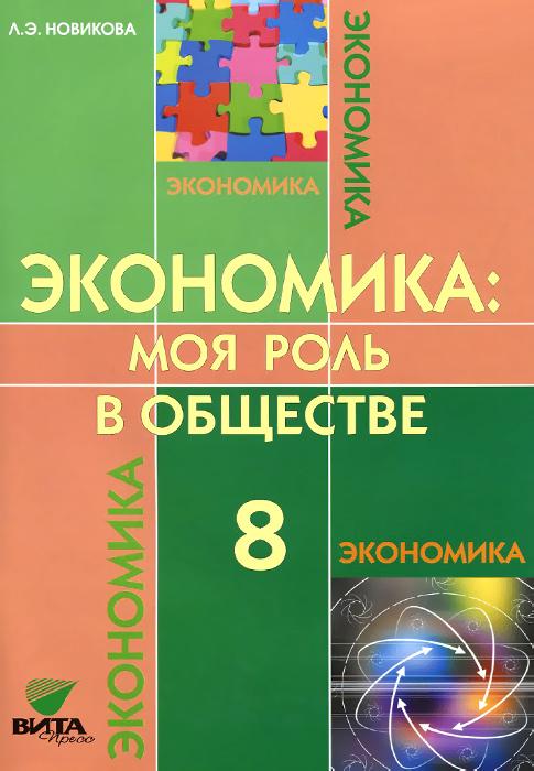 Л. Э. Новикова Экономика. Моя роль в обществе. 8 класс. Учебное пособие экономика