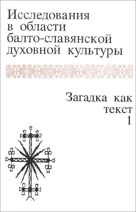 Т. Николаева Исследования в области балто-славянской духовной культуры. Загадка как текст. Том 1