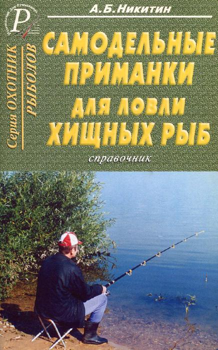 А. Б. Никитин Самодельные приманки для ловли хищных рыб. Справочник