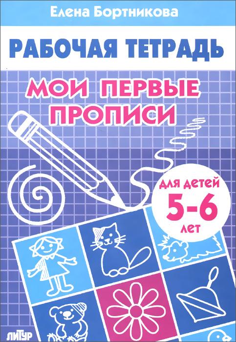 Елена Бортникова Мои первые прописи. Рабочая тетрадь. Для детей 5-6 лет