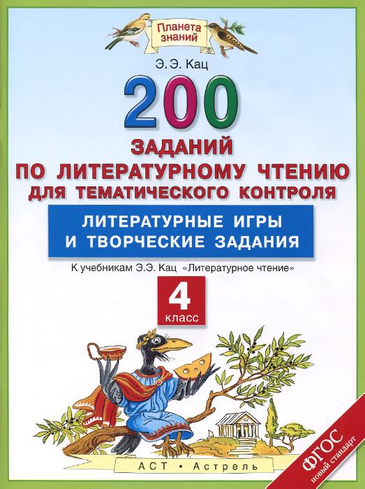 Купить Литературное чтение. 4 класс. 200 заданий по литературному чтению для тематического контроля. Литературные игры и творческие задания