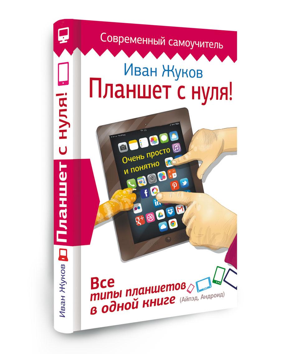 Иван Жуков Планшет с нуля! Все типы планшетов в одной книге планшет