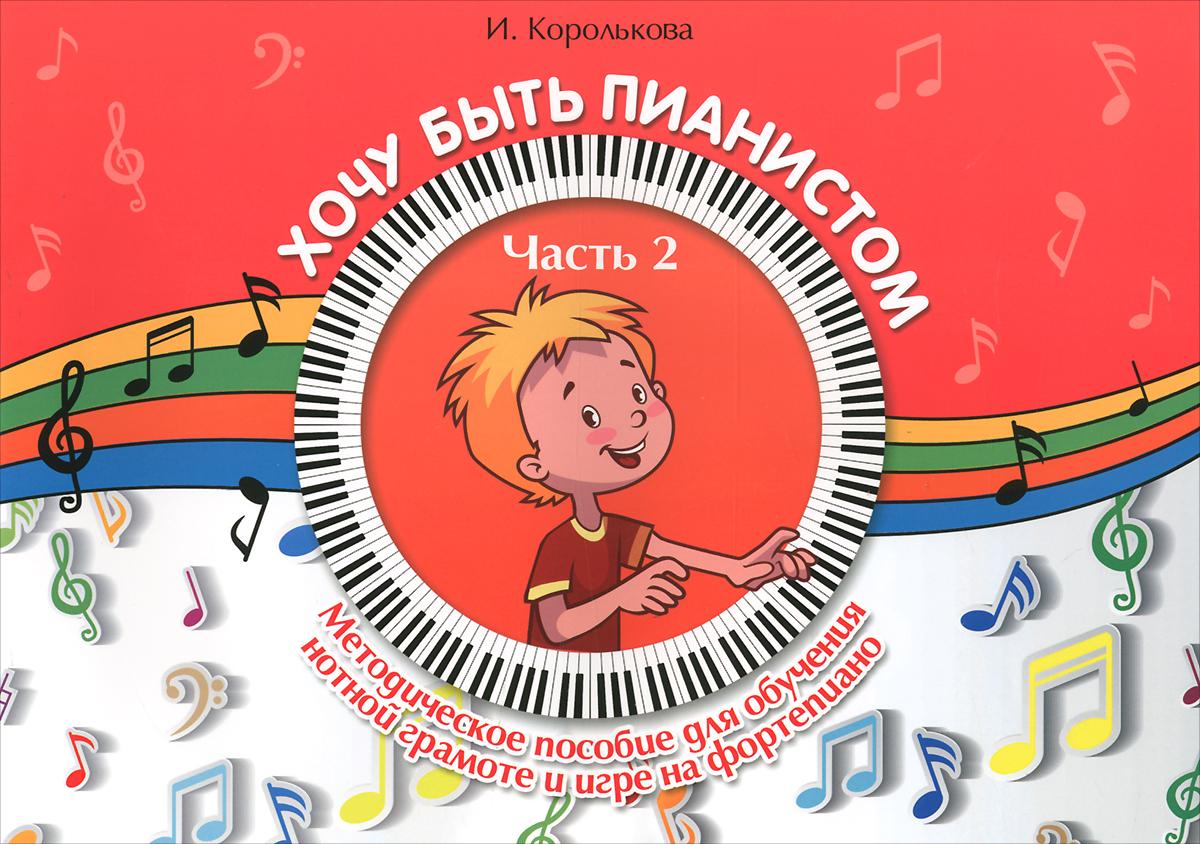 И. Королькова Хочу быть пианистом. Методическое пособие для обучения нотной грамоте и игре на фортепиано. В 2-х частях. Часть 2