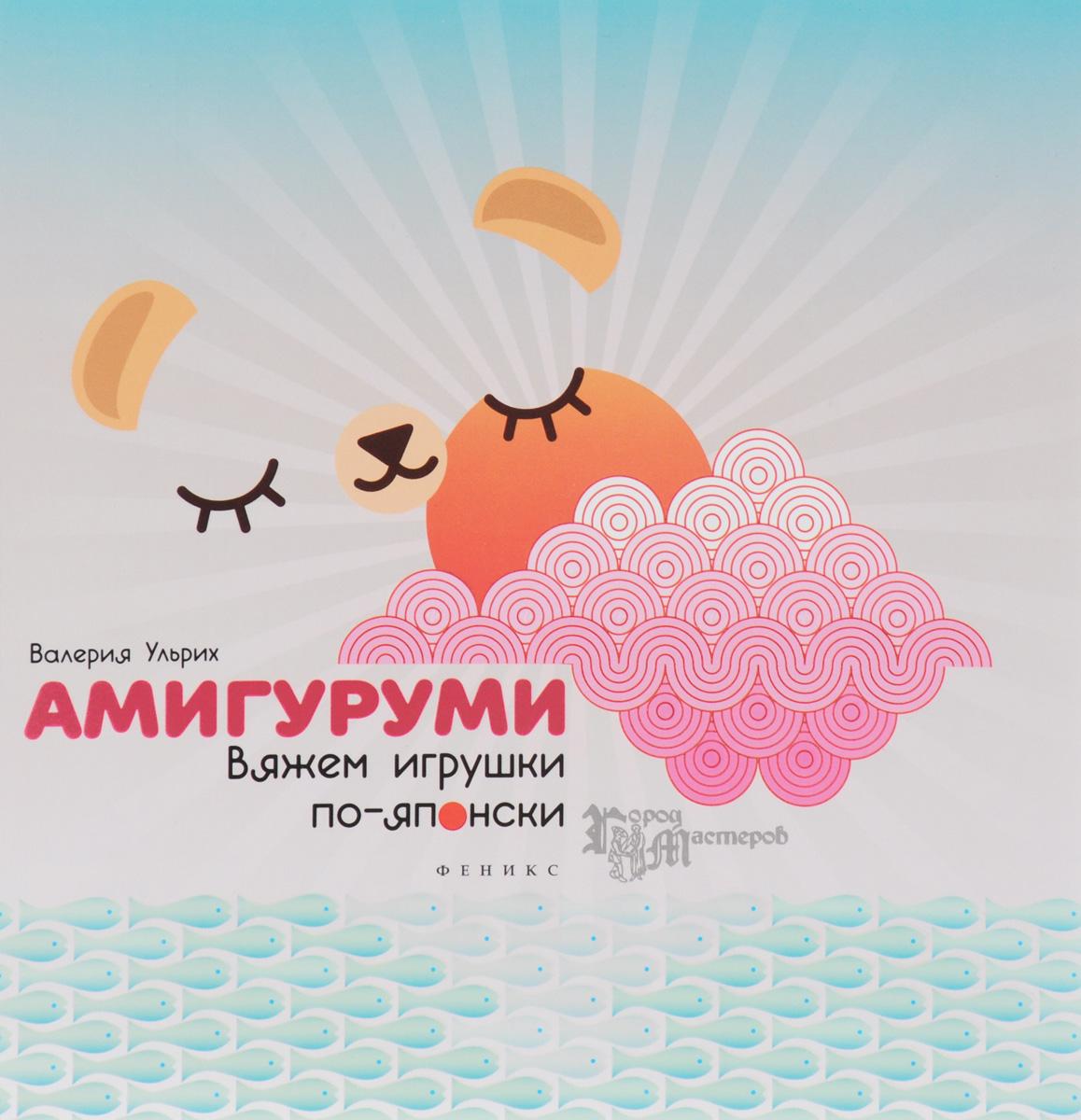 Валерия Ульрих Амигуруми. Вяжем игрушки по-японски римоли а милые зверушки амигуруми вяжем крючком
