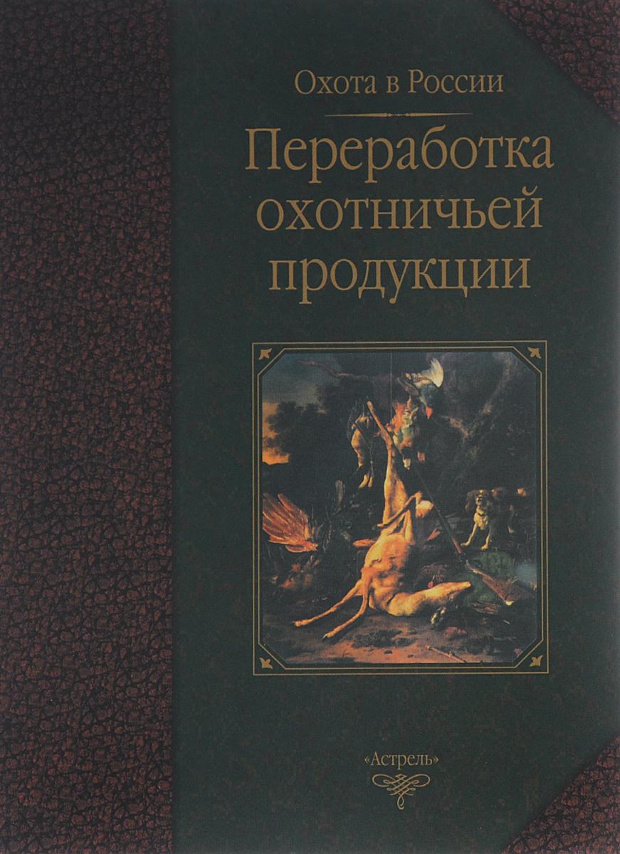 Переработка охотничьей продукции. В. Б. Петрунин, И. В. Рымалов, Т. П. Сипко