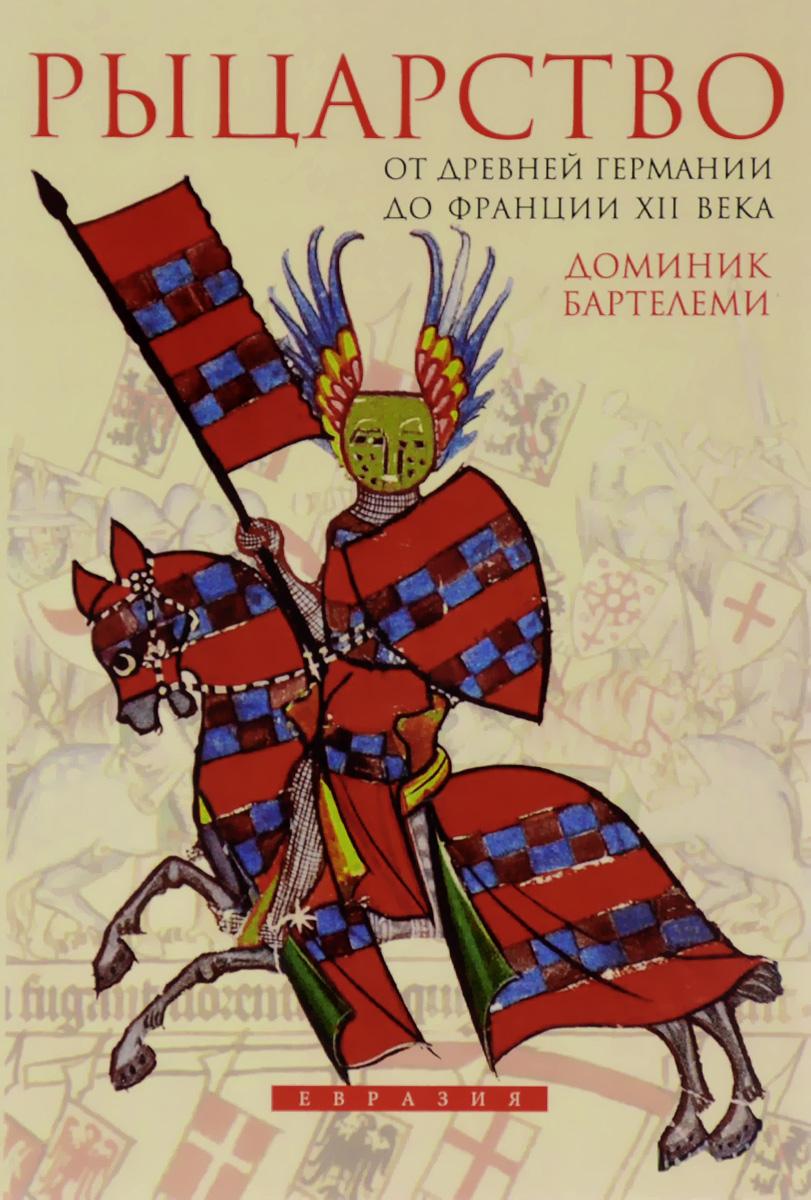Доминик Бартелеми Рыцарство. От древней Германии до Франции XII века
