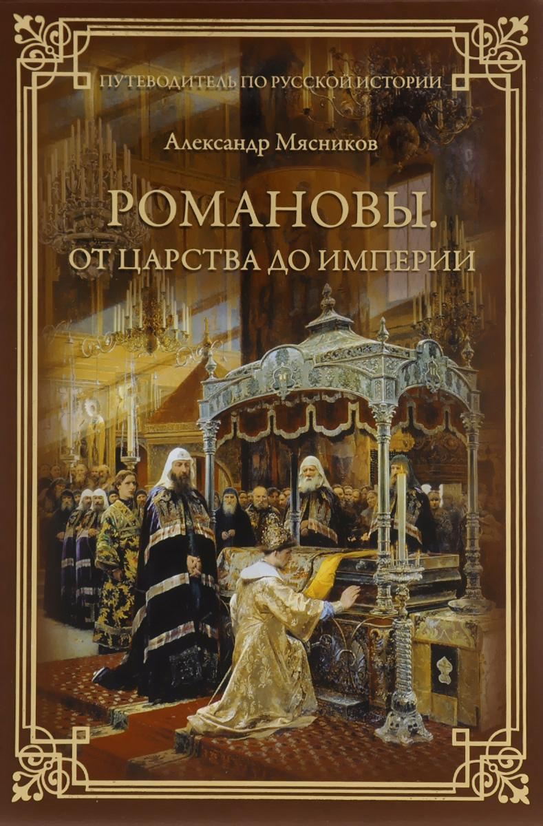 Александр Мясников Романовы. От царства до империи романовы от царства до империи