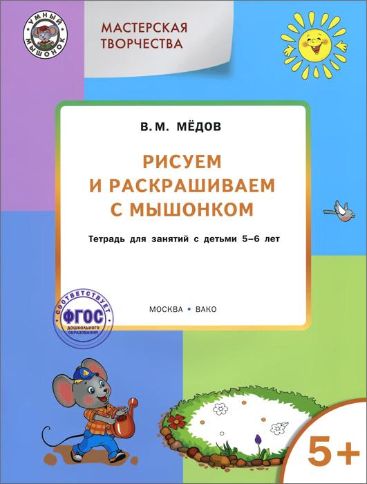 Мастерская творчества. Рисуем и раскрашиваем с Мышонком. Тетрадь для занятий с детьми 5-6 лет