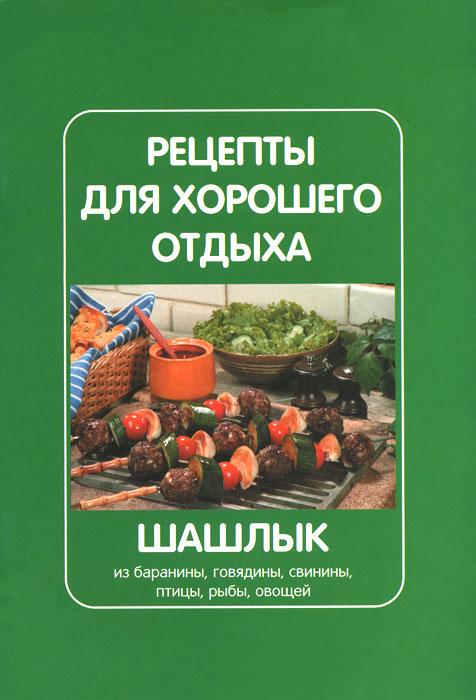 Рецепты для хорошего отдыха. Шашлык из баранины, говядины, свинины, птицы, рыбы, овощей
