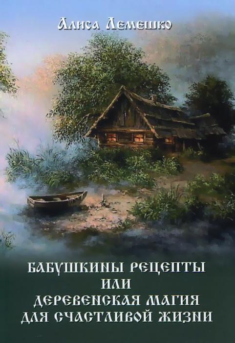 Алиса Лемешко Бабушкины рецепты, или Деревенская магия для счастливой жизни книга мастеров