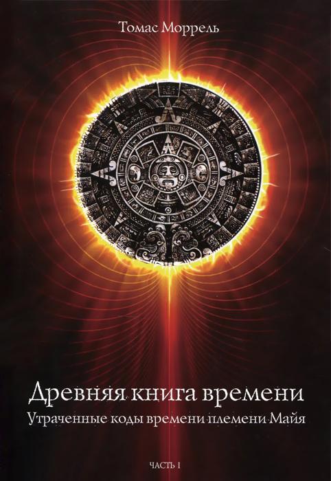 Томас Моррель Древняя книга времени. Часть 1. Утраченные коды времени племени Майя. Формирование и толкование диаграмм