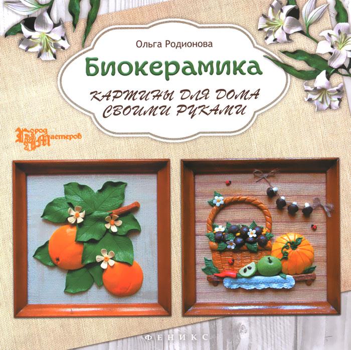 Ольга Родионова Биокерамика. Картины для дома своими руками мебель своими руками cd с видеокурсом