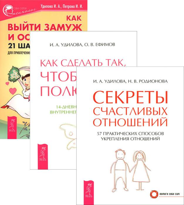 И. А. Удилова, Н. В. Родионова, О. В. Ефимов, И. И. Петрова Как выйти замуж. Как сделать, чтобы полюбили. Секреты счастливых отношений (комплект из 3 книг)